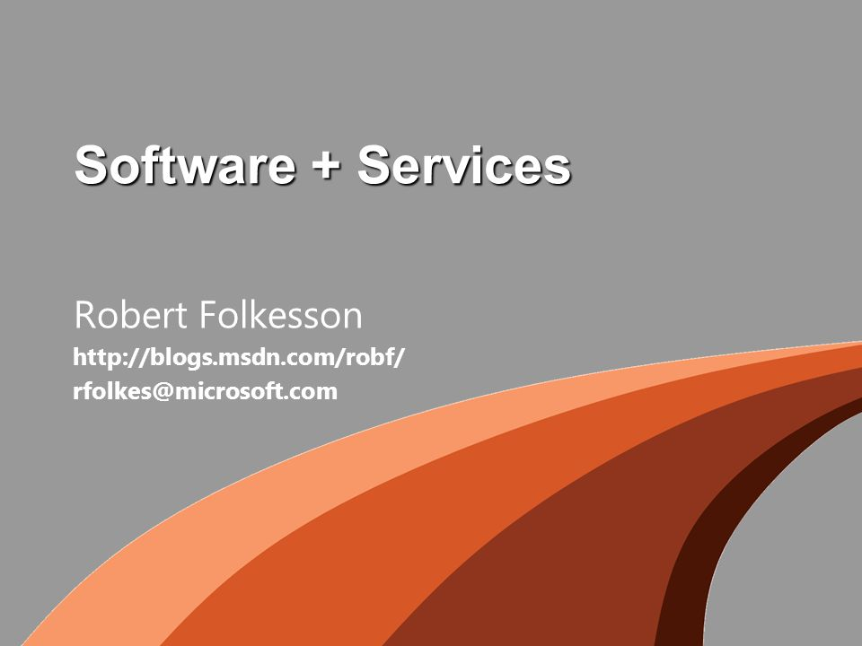 Software + Services Robert Folkesson http://blogs.msdn.com/robf/ rfolkes@microsoft.com