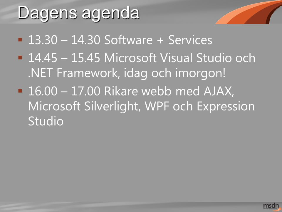 Dagens agenda  13.30 – 14.30 Software + Services  14.45 – 15.45 Microsoft Visual Studio och.NET Framework, idag och imorgon!  16.00 – 17.00 Rikare