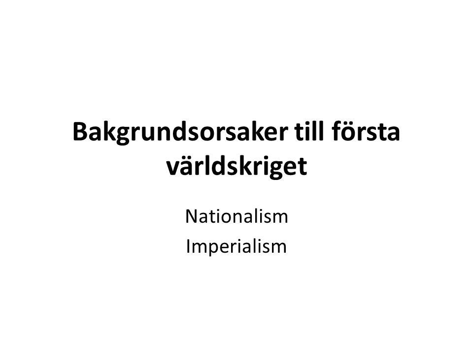 Bakgrundsorsaker till första världskriget Nationalism Imperialism