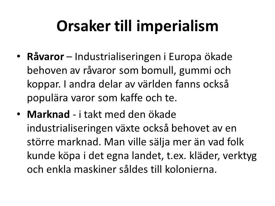 Orsaker till imperialism Råvaror – Industrialiseringen i Europa ökade behoven av råvaror som bomull, gummi och koppar.