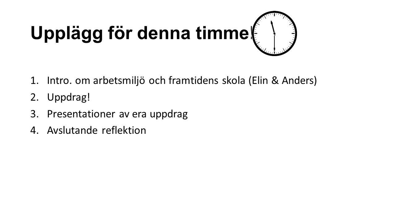 Upplägg för denna timme! 1.Intro. om arbetsmiljö och framtidens skola (Elin & Anders) 2.Uppdrag! 3.Presentationer av era uppdrag 4.Avslutande reflekti