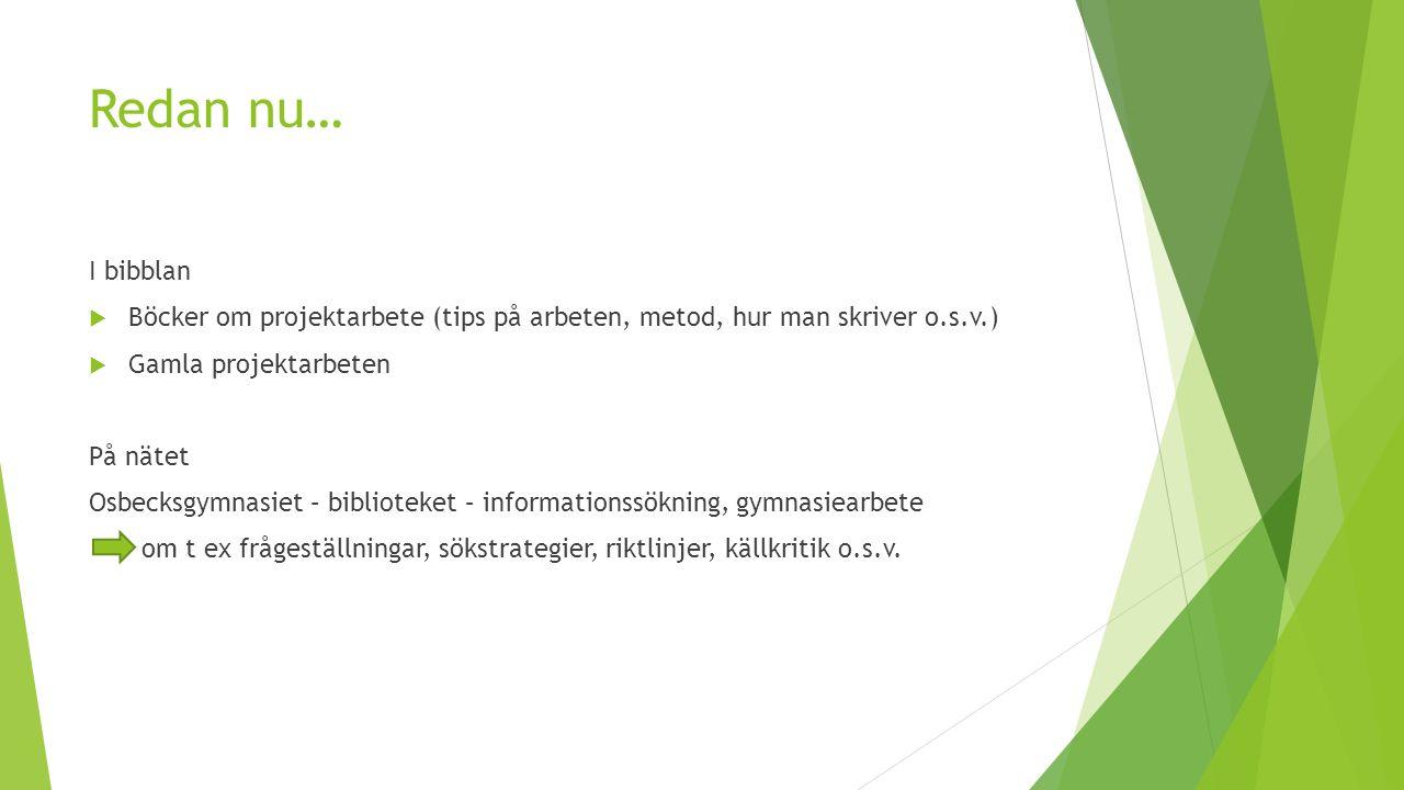 Redan nu… I bibblan  Böcker om projektarbete (tips på arbeten, metod, hur man skriver o.s.v.)  Gamla projektarbeten På nätet Osbecksgymnasiet – bibl