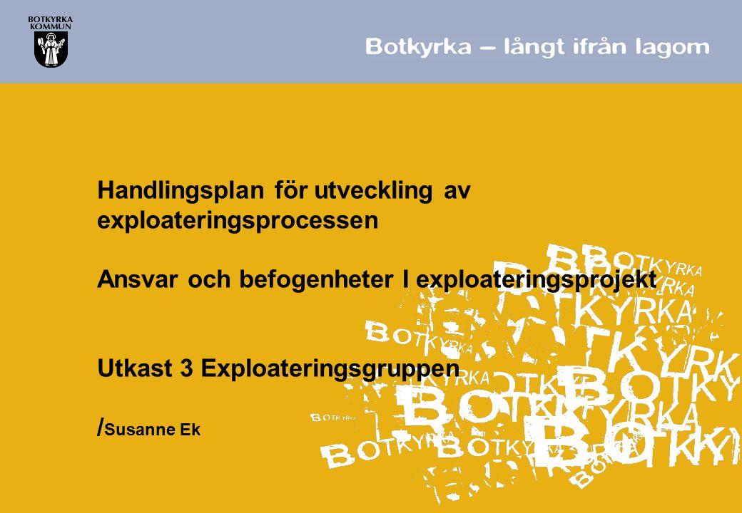 Handlingsplan för utveckling av exploateringsprocessen Ansvar och befogenheter I exploateringsprojekt Utkast 3 Exploateringsgruppen / Susanne Ek