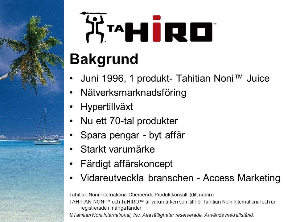 Bakgrund Juni 1996, 1 produkt- Tahitian Noni™ Juice Nätverksmarknadsföring Hypertillväxt Nu ett 70-tal produkter Spara pengar - byt affär Starkt varumärke Färdigt affärskoncept Vidareutveckla branschen - Access Marketing Tahitian Noni International Oberoende Produktkonsult, (ditt namn) TAHITIAN NONI™ och TaHIRO™ är varumärken som tillhör Tahitian Noni International och är registrerade i många länder ©Tahitian Noni International, Inc.