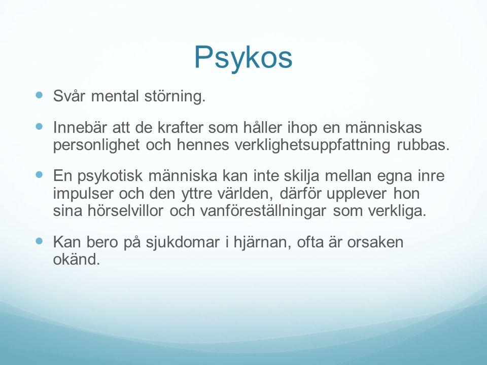 Psykos Svår mental störning. Innebär att de krafter som håller ihop en människas personlighet och hennes verklighetsuppfattning rubbas. En psykotisk m
