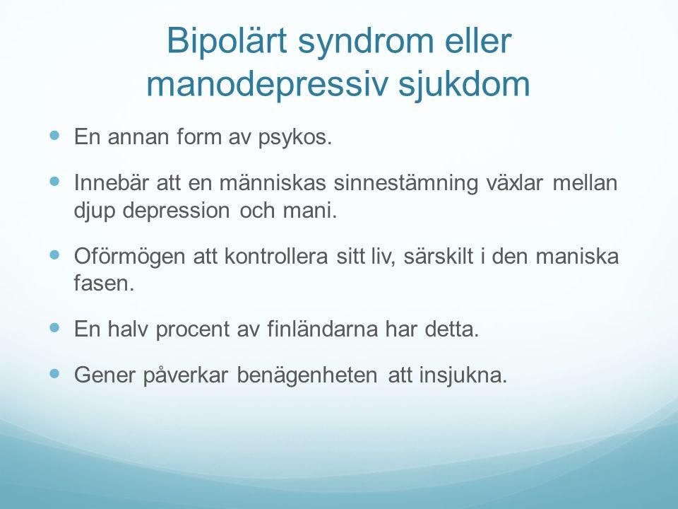Bipolärt syndrom eller manodepressiv sjukdom En annan form av psykos. Innebär att en människas sinnestämning växlar mellan djup depression och mani. O
