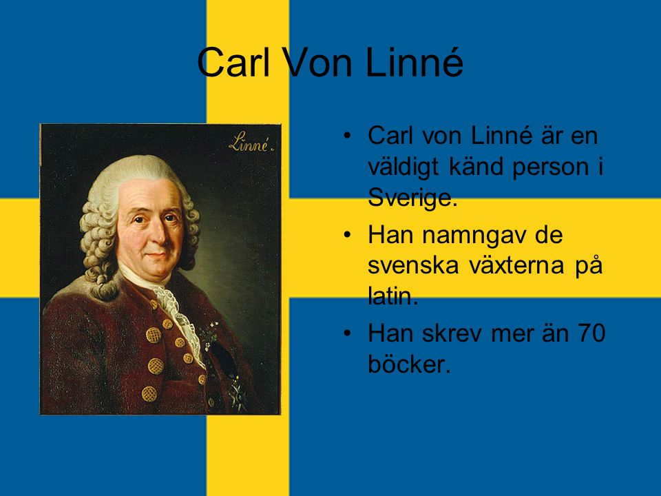 Carl Von Linné Carl von Linné är en väldigt känd person i Sverige.