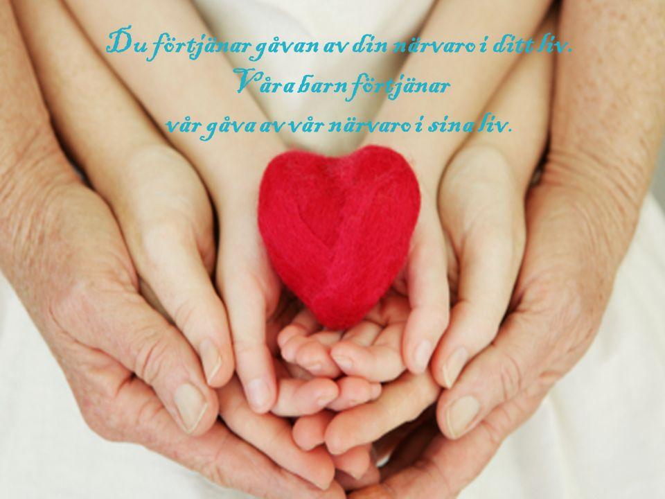 Du förtjänar gåvan av din närvaro i ditt liv. Våra barn förtjänar vår gåva av vår närvaro i sina liv.