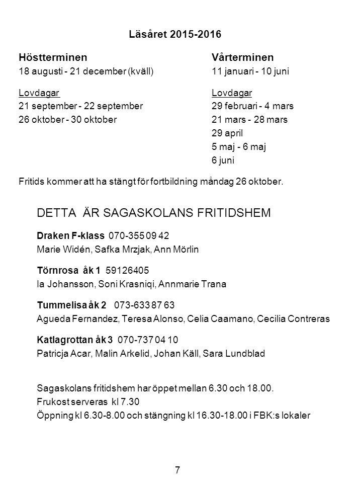 8 Sagaskolan Muningatan 2, 195 52 Märsta www.sigtuna.se/sagaskolan Johan Johanson, rektor johan.johanson@sigtuna.se070-620 81 70johan.johanson@sigtuna.se Sussie Nybacka, verksamhetsledare skolan073-661 39 72 Marie Widén, verksamhetsledare fritids073-666 33 85 Lottie Höidén, skoladministratör 591 264 00 Matsalen 591 264 08 Bosse Persson, vaktmästare073-666 33 43 Elizabeth Sandberg, skolsköterska073-666 34 29 Lisa Eckerbom, skolkurator073-661 34 20 FBK Jaana Reinikainen073-661 35 50 F röd Ulrika Hedberg 072-517 23 83 F grön Rikard Jansson 072-517 23 81 1 röd Anna Iggedal 072-517 23 88 1 grön Pratima Parekh 072-517 23 85 2 röd Ingela Blomgren 072-517 23 87 2 grön Liselotte Thorell 072-517 23 86 3 röd Anna Svemar 072-517 23 82 3 grön Maggie Nordvall 072 517 23 84 Sjukanmälan/Frånvaroanmälan Meddela direkt till klassläraren senast kl 8.15.
