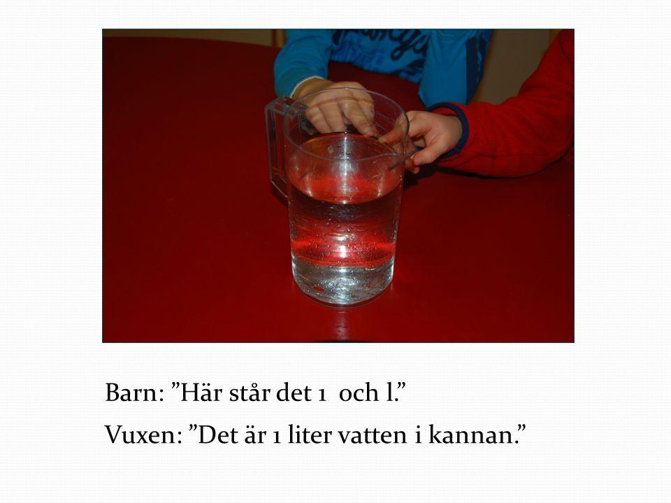 """Barn: """"Här står det 1 och l."""" Vuxen: """"Det är 1 liter vatten i kannan."""""""