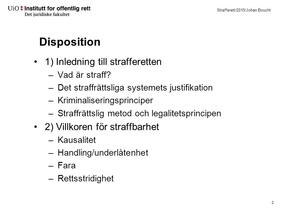 Strafferett/2015/Johan Boucht Disposition 1) Inledning till strafferetten –Vad är straff? –Det straffrättsliga systemets justifikation –Kriminaliserin