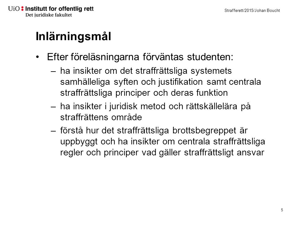 Strafferett/2015/Johan Boucht Inlärningsmål Efter föreläsningarna förväntas studenten: –ha insikter om det straffrättsliga systemets samhälleliga syft