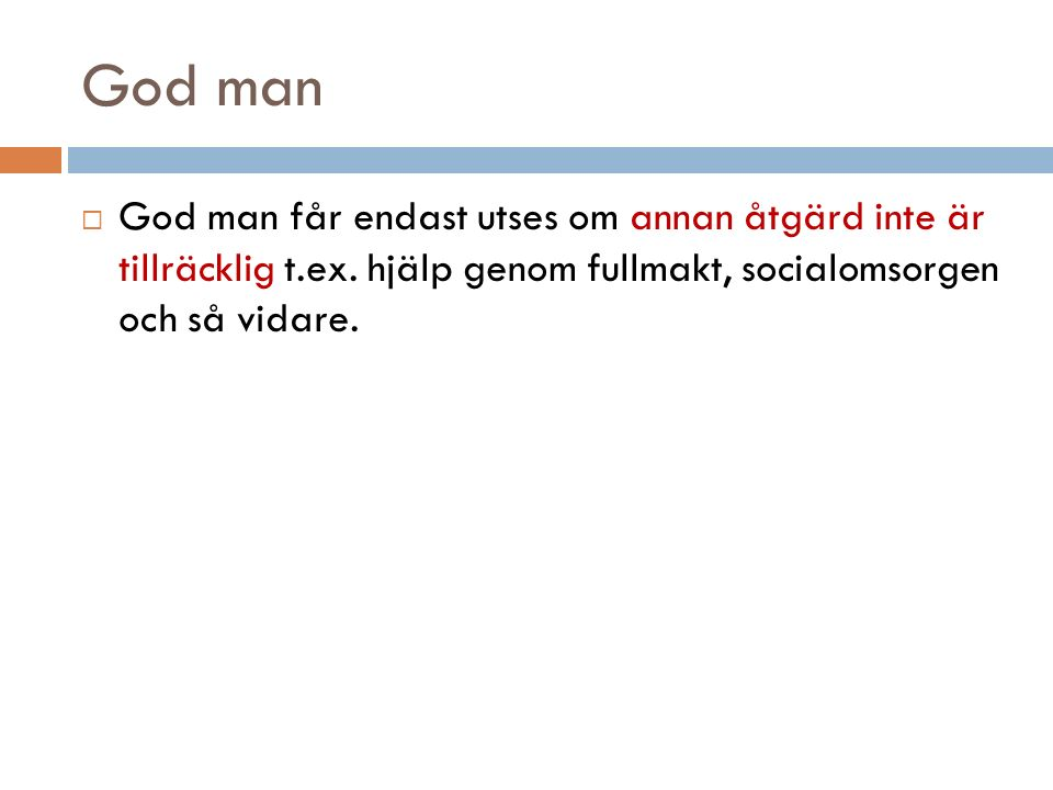 God man  God man får endast utses om annan åtgärd inte är tillräcklig t.ex. hjälp genom fullmakt, socialomsorgen och så vidare.