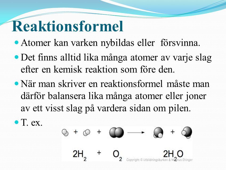 Reaktionsformel Atomer kan varken nybildas eller försvinna. Det finns alltid lika många atomer av varje slag efter en kemisk reaktion som före den. Nä