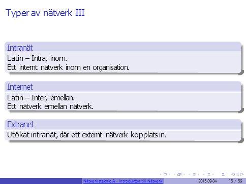 Typer av nätverk III Intranät Latin – Intra, inom. Ett internt nätverk inom en organisation. Internet Latin – Inter, emellan. Ett nätverk emellan nätv