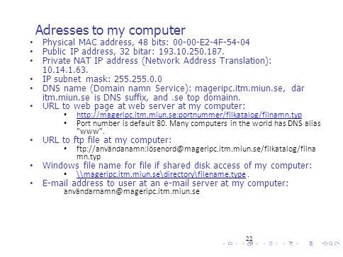 22 Adresses to my computer Physical MAC address, 48 bits: 00-00-E2-4F-54-04 Public IP address, 32 bitar: 193.10.250.187. Private NAT IP address (Netwo