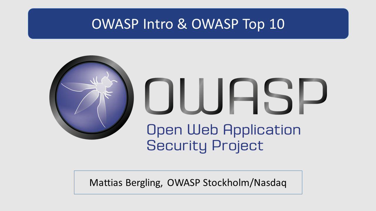 OWASP Intro & OWASP Top 10 Mattias Bergling, OWASP Stockholm/Nasdaq