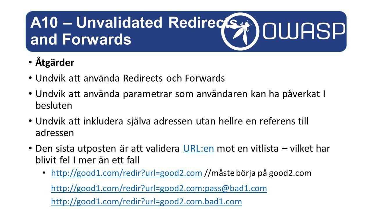 Åtgärder Undvik att använda Redirects och Forwards Undvik att använda parametrar som användaren kan ha påverkat I besluten Undvik att inkludera själva adressen utan hellre en referens till adressen Den sista utposten är att validera URL:en mot en vitlista – vilket har blivit fel I mer än ett fallURL:en http://good1.com/redir?url=good2.com //måste börja på good2.com http://good1.com/redir?url=good2.com A10 – Unvalidated Redirects and Forwards http://good1.com/redir?url=good2.com:pass@bad1.com http://good1.com/redir?url=good2.com.bad1.com