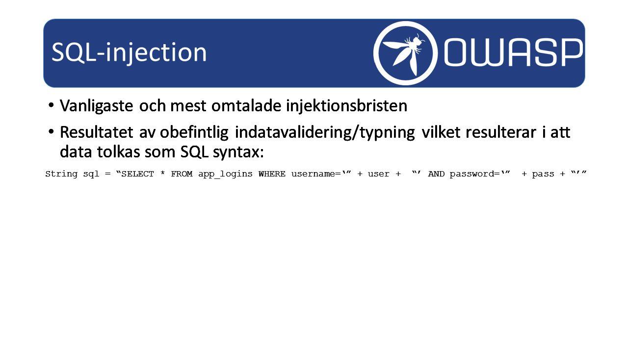 Vanligaste och mest omtalade injektionsbristen Resultatet av obefintlig indatavalidering/typning vilket resulterar i att data tolkas som SQL syntax: SQL-injection String sql = SELECT * FROM app_logins WHERE username=' + user + ' AND password=' + pass + ' Vanligaste och mest omtalade injektionsbristen Resultatet av obefintlig indatavalidering/typning vilket resulterar i att data tolkas som SQL syntax: String sql = SELECT * FROM app_logins WHERE username=' + user + ' AND password=' + pass + ' Vanligaste och mest omtalade injektionsbristen Resultatet av obefintlig indatavalidering/typning vilket resulterar i att data tolkas som SQL syntax: String sql = SELECT * FROM app_logins WHERE username=' + user + ' AND password=' + pass + ' Vanligaste och mest omtalade injektionsbristen Resultatet av obefintlig indatavalidering/typning vilket resulterar i att data tolkas som SQL syntax: String sql = SELECT * FROM app_logins WHERE username=' + user + ' AND password=' + pass + '
