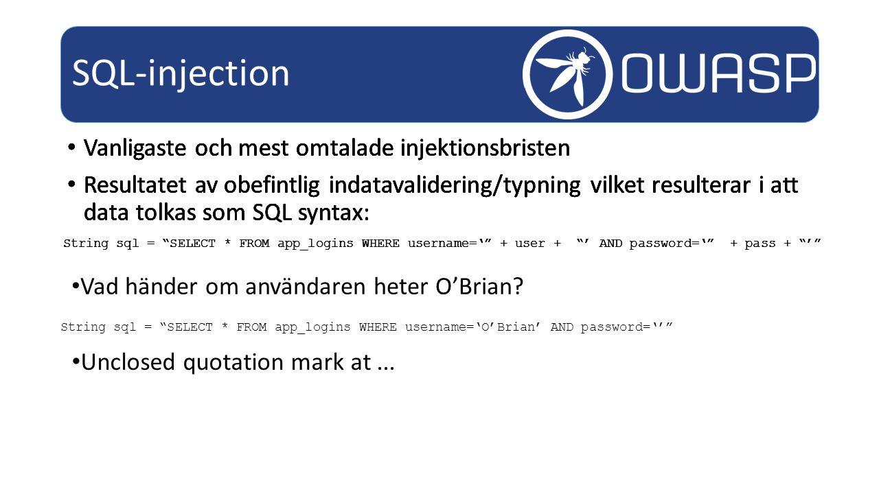 Vanligaste och mest omtalade injektionsbristen Resultatet av obefintlig indatavalidering/typning vilket resulterar i att data tolkas som SQL syntax: SQL-injection String sql = SELECT * FROM app_logins WHERE username=' + user + ' AND password=' + pass + ' String sql = SELECT * FROM app_logins WHERE username='O'Brian' AND password='' Vad händer om användaren heter O'Brian.