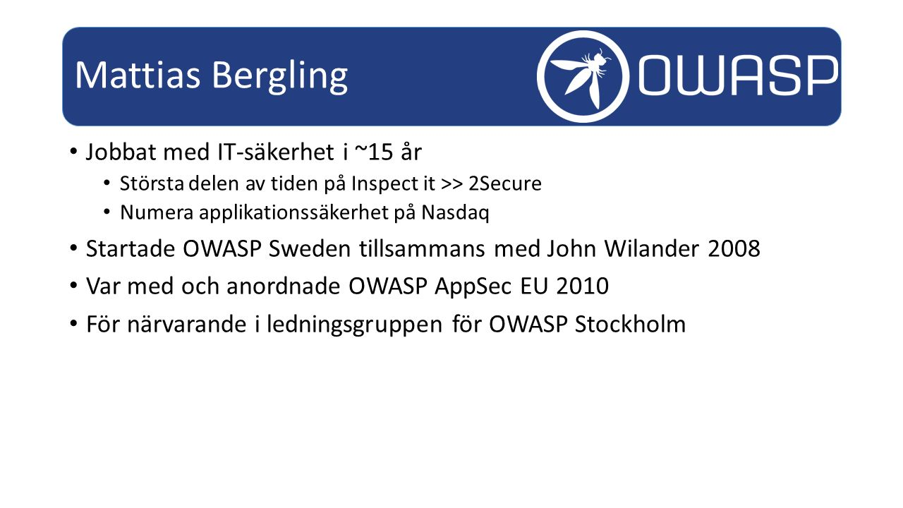 Jobbat med IT-säkerhet i ~15 år Största delen av tiden på Inspect it >> 2Secure Numera applikationssäkerhet på Nasdaq Startade OWASP Sweden tillsammans med John Wilander 2008 Var med och anordnade OWASP AppSec EU 2010 För närvarande i ledningsgruppen för OWASP Stockholm Mattias Bergling