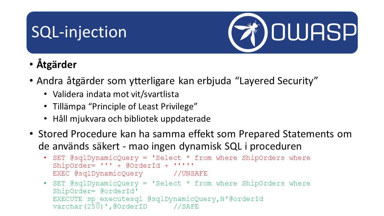 Åtgärder Andra åtgärder som ytterligare kan erbjuda Layered Security Validera indata mot vit/svartlista Tillämpa Principle of Least Privilege Håll mjukvara och bibliotek uppdaterade Stored Procedure kan ha samma effekt som Prepared Statements om de används säkert - mao ingen dynamisk SQL i proceduren SET @sqlDynamicQuery = Select * from where ShipOrders where ShipOrder= + @OrderId + EXEC @sqlDynamicQuery //UNSAFE SET @sqlDynamicQuery = Select * from where ShipOrders where ShipOrder= @orderId EXECUTE sp_executesql @sqlDynamicQuery,N @orderId varchar(250) ,@OrderID//SAFE SQL-injection