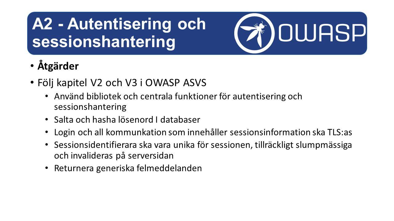 Åtgärder Följ kapitel V2 och V3 i OWASP ASVS Använd bibliotek och centrala funktioner för autentisering och sessionshantering Salta och hasha lösenord I databaser Login och all kommunkation som innehåller sessionsinformation ska TLS:as Sessionsidentifierara ska vara unika för sessionen, tillräckligt slumpmässiga och invalideras på serversidan Returnera generiska felmeddelanden A2 - Autentisering och sessionshantering
