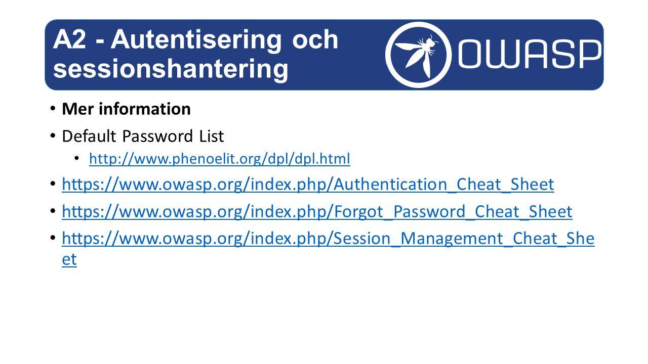 Mer information Default Password List http://www.phenoelit.org/dpl/dpl.html https://www.owasp.org/index.php/Authentication_Cheat_Sheet https://www.owasp.org/index.php/Forgot_Password_Cheat_Sheet https://www.owasp.org/index.php/Session_Management_Cheat_She et https://www.owasp.org/index.php/Session_Management_Cheat_She et A2 - Autentisering och sessionshantering