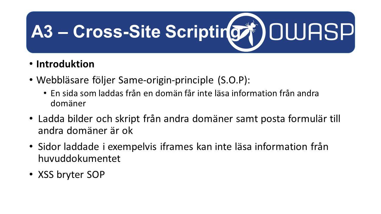 Introduktion Webbläsare följer Same-origin-principle (S.O.P): En sida som laddas från en domän får inte läsa information från andra domäner Ladda bilder och skript från andra domäner samt posta formulär till andra domäner är ok Sidor laddade i exempelvis iframes kan inte läsa information från huvuddokumentet XSS bryter SOP A3 – Cross-Site Scripting