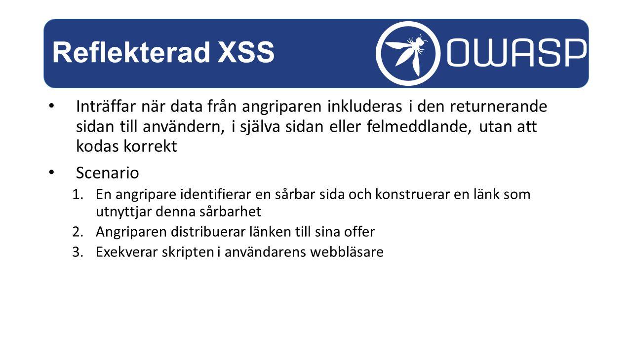 Inträffar när data från angriparen inkluderas i den returnerande sidan till användern, i själva sidan eller felmeddlande, utan att kodas korrekt Scenario 1.En angripare identifierar en sårbar sida och konstruerar en länk som utnyttjar denna sårbarhet 2.Angriparen distribuerar länken till sina offer 3.Exekverar skripten i användarens webbläsare Reflekterad XSS