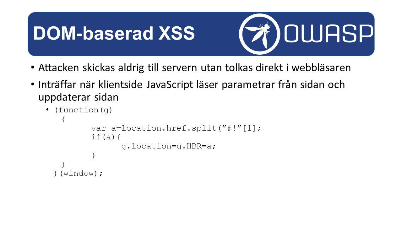 Attacken skickas aldrig till servern utan tolkas direkt i webbläsaren Inträffar när klientside JavaScript läser parametrar från sidan och uppdaterar sidan (function(g) { var a=location.href.split( #! [1]; if(a){ g.location=g.HBR=a; } } )(window); DOM-baserad XSS