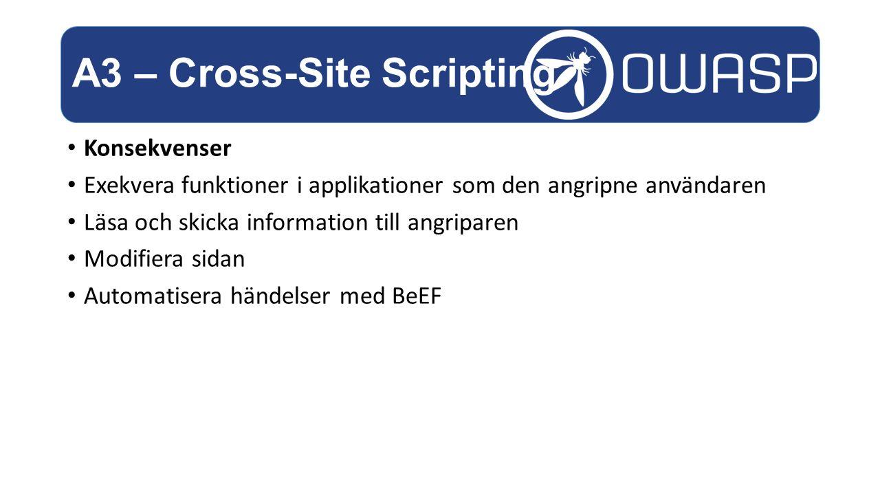 Konsekvenser Exekvera funktioner i applikationer som den angripne användaren Läsa och skicka information till angriparen Modifiera sidan Automatisera händelser med BeEF A3 – Cross-Site Scripting