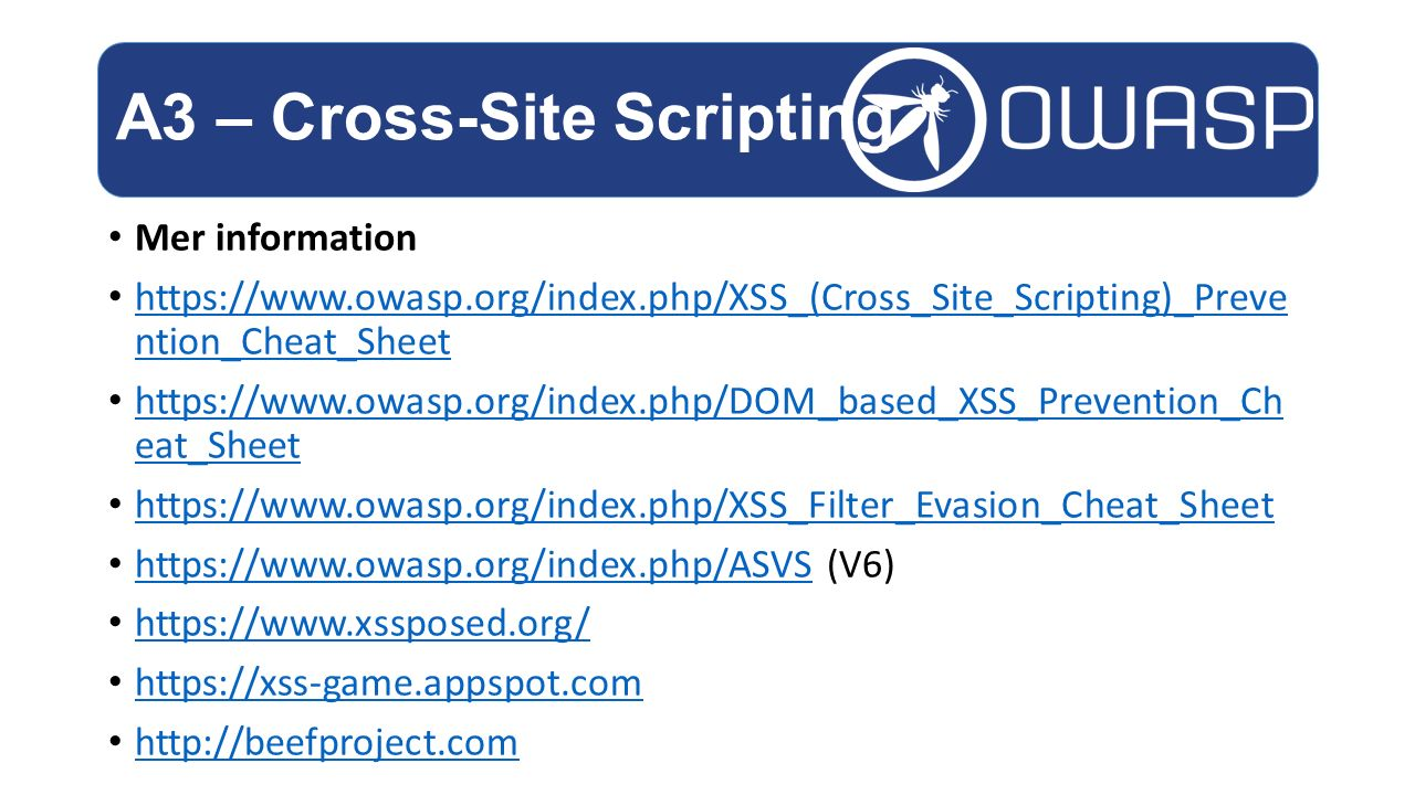 Mer information https://www.owasp.org/index.php/XSS_(Cross_Site_Scripting)_Preve ntion_Cheat_Sheet https://www.owasp.org/index.php/XSS_(Cross_Site_Scr