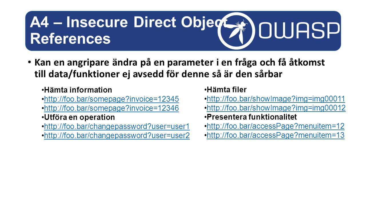 Kan en angripare ändra på en parameter i en fråga och få åtkomst till data/funktioner ej avsedd för denne så är den sårbar A4 – Insecure Direct Object References Hämta information http://foo.bar/somepage?invoice=12345 http://foo.bar/somepage?invoice=12346 Utföra en operation http://foo.bar/changepassword?user=user1 http://foo.bar/changepassword?user=user2 Hämta filer http://foo.bar/showImage?img=img00011 http://foo.bar/showImage?img=img00012 Presentera funktionalitet http://foo.bar/accessPage?menuitem=12 http://foo.bar/accessPage?menuitem=13