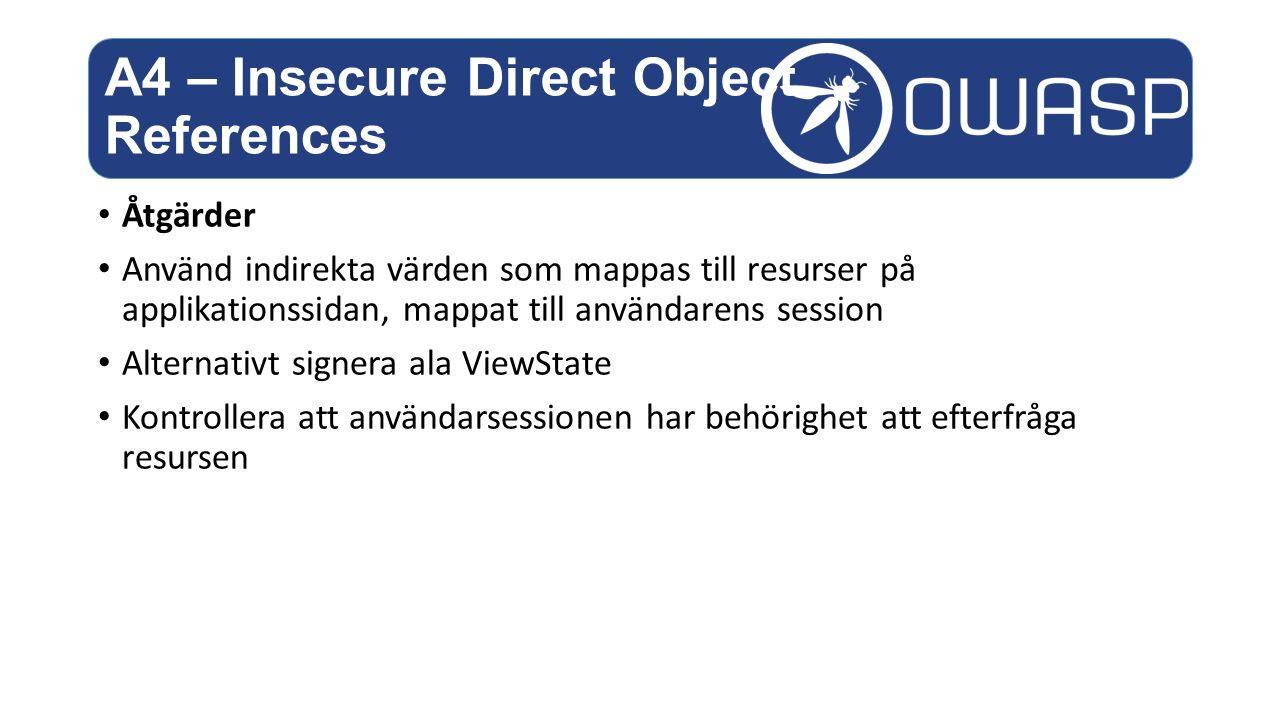 Åtgärder Använd indirekta värden som mappas till resurser på applikationssidan, mappat till användarens session Alternativt signera ala ViewState Kontrollera att användarsessionen har behörighet att efterfråga resursen A4 – Insecure Direct Object References