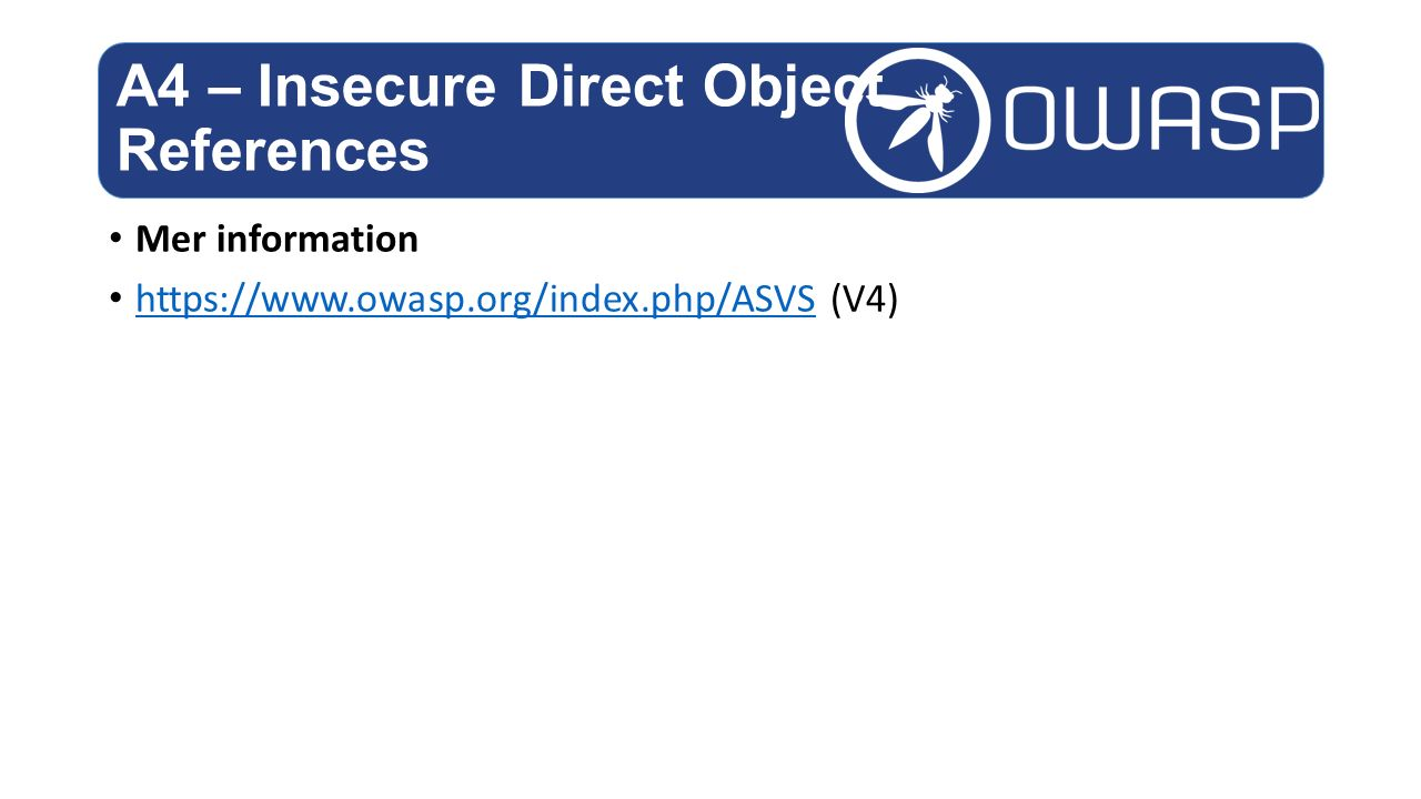 Mer information https://www.owasp.org/index.php/ASVS (V4) https://www.owasp.org/index.php/ASVS A4 – Insecure Direct Object References