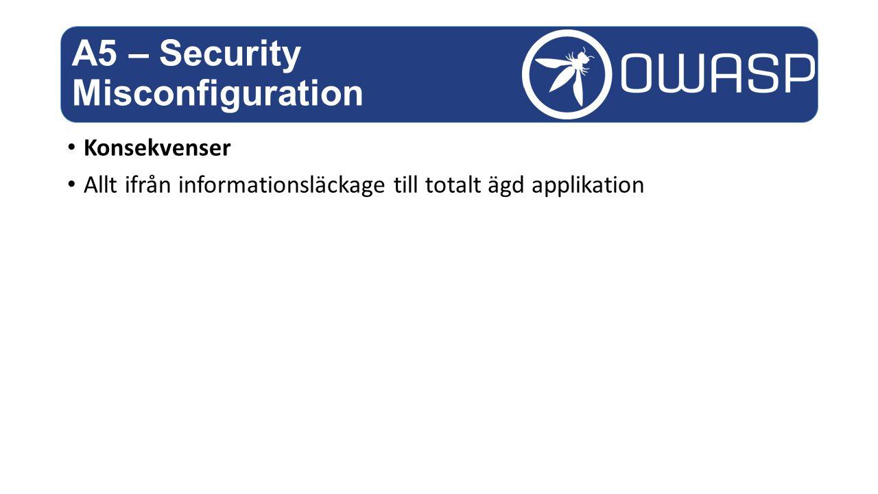 Konsekvenser Allt ifrån informationsläckage till totalt ägd applikation A5 – Security Misconfiguration