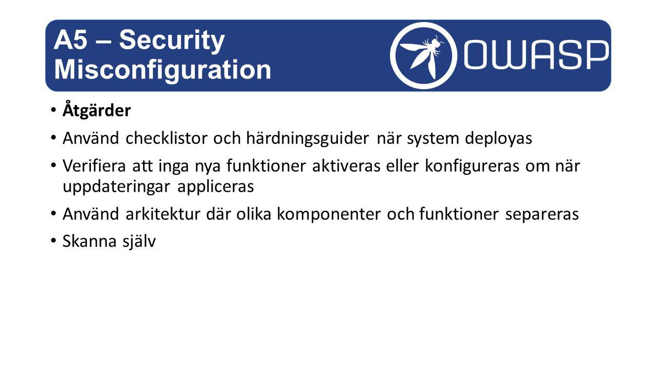 Åtgärder Använd checklistor och härdningsguider när system deployas Verifiera att inga nya funktioner aktiveras eller konfigureras om när uppdateringar appliceras Använd arkitektur där olika komponenter och funktioner separeras Skanna själv A5 – Security Misconfiguration