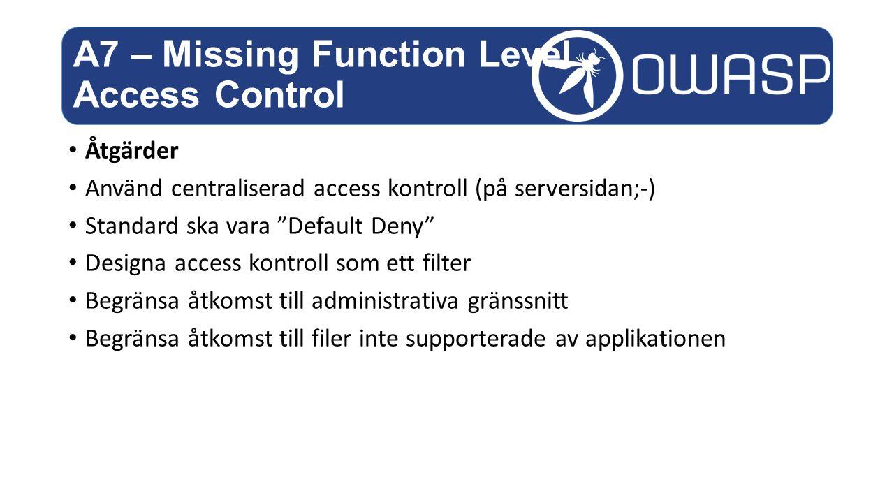 Åtgärder Använd centraliserad access kontroll (på serversidan;-) Standard ska vara Default Deny Designa access kontroll som ett filter Begränsa åtkomst till administrativa gränssnitt Begränsa åtkomst till filer inte supporterade av applikationen A7 – Missing Function Level Access Control