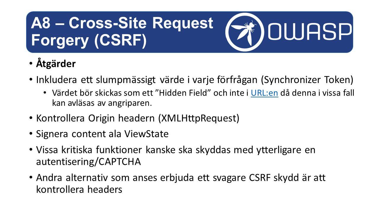 Åtgärder Inkludera ett slumpmässigt värde i varje förfrågan (Synchronizer Token) Värdet bör skickas som ett Hidden Field och inte i URL:en då denna i vissa fall kan avläsas av angriparen.URL:en Kontrollera Origin headern (XMLHttpRequest) Signera content ala ViewState Vissa kritiska funktioner kanske ska skyddas med ytterligare en autentisering/CAPTCHA Andra alternativ som anses erbjuda ett svagare CSRF skydd är att kontrollera headers A8 – Cross-Site Request Forgery (CSRF)