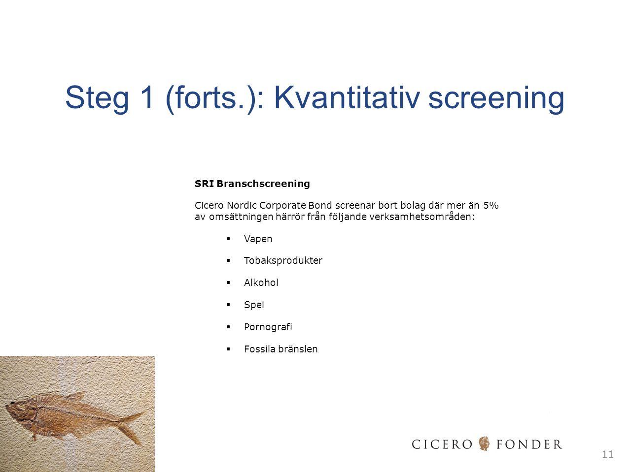 11 SRI Branschscreening Cicero Nordic Corporate Bond screenar bort bolag där mer än 5% av omsättningen härrör från följande verksamhetsområden:  Vapen  Tobaksprodukter  Alkohol  Spel  Pornografi  Fossila bränslen Steg 1 (forts.): Kvantitativ screening