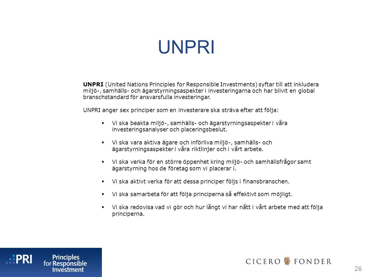 UNPRI 26 UNPRI (United Nations Principles for Responsible Investments) syftar till att inkludera miljö-, samhälls- och ägarstyrningsaspekter i investeringarna och har blivit en global branschstandard för ansvarsfulla investeringar.