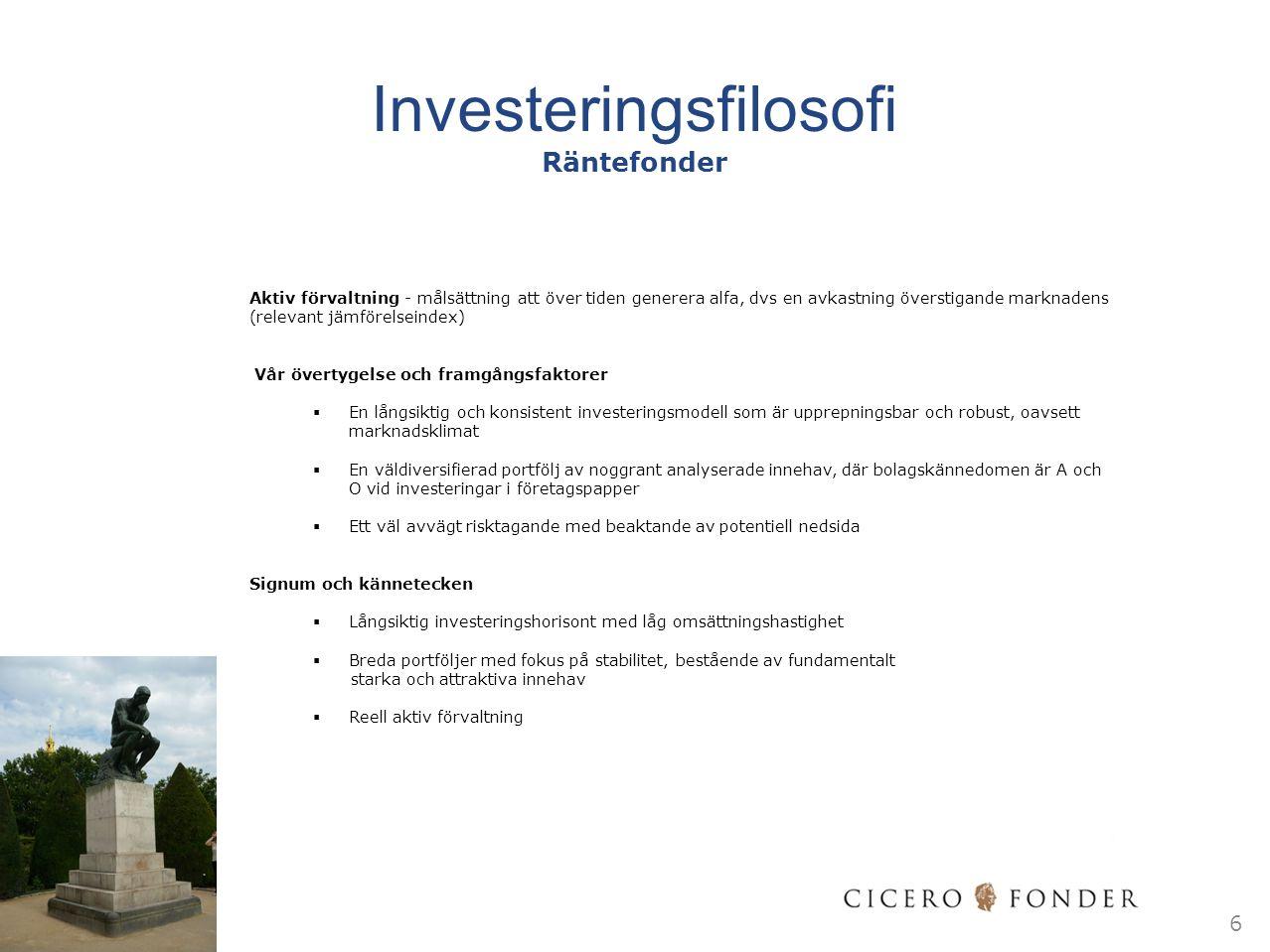 Investeringsfilosofi Räntefonder Aktiv förvaltning - målsättning att över tiden generera alfa, dvs en avkastning överstigande marknadens (relevant jämförelseindex) Vår övertygelse och framgångsfaktorer  En långsiktig och konsistent investeringsmodell som är upprepningsbar och robust, oavsett marknadsklimat  En väldiversifierad portfölj av noggrant analyserade innehav, där bolagskännedomen är A och O vid investeringar i företagspapper  Ett väl avvägt risktagande med beaktande av potentiell nedsida Signum och kännetecken  Långsiktig investeringshorisont med låg omsättningshastighet  Breda portföljer med fokus på stabilitet, bestående av fundamentalt starka och attraktiva innehav  Reell aktiv förvaltning 6