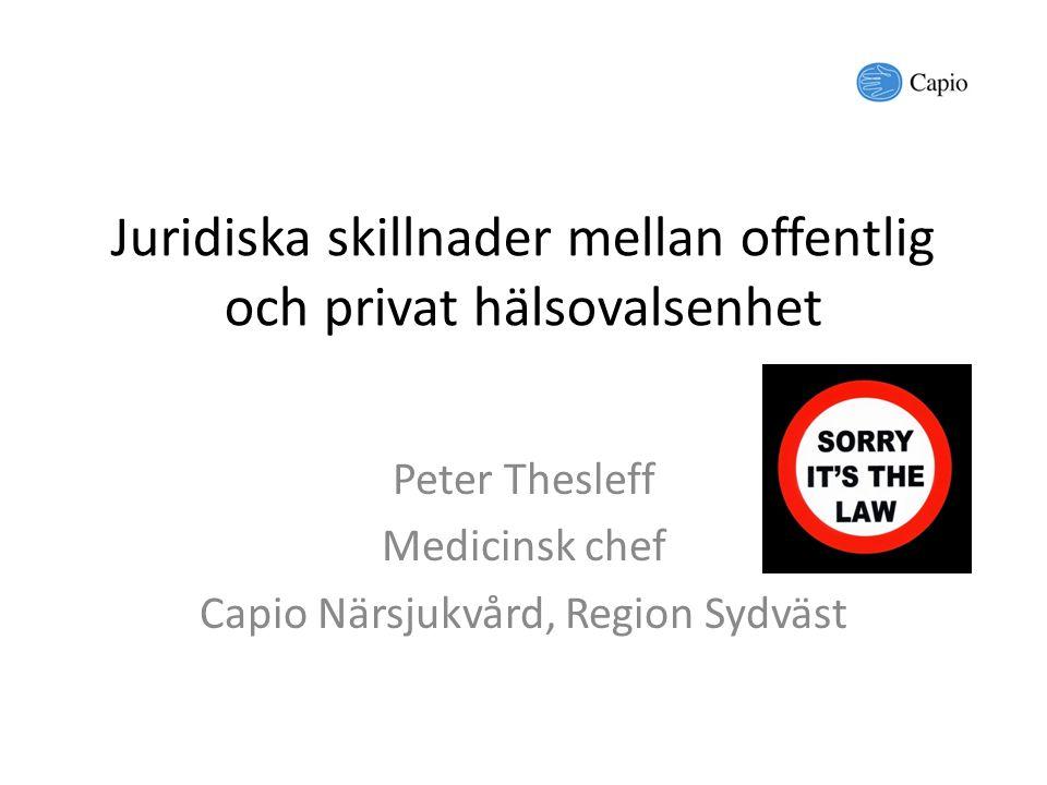 Juridiska skillnader mellan offentlig och privat hälsovalsenhet Peter Thesleff Medicinsk chef Capio Närsjukvård, Region Sydväst