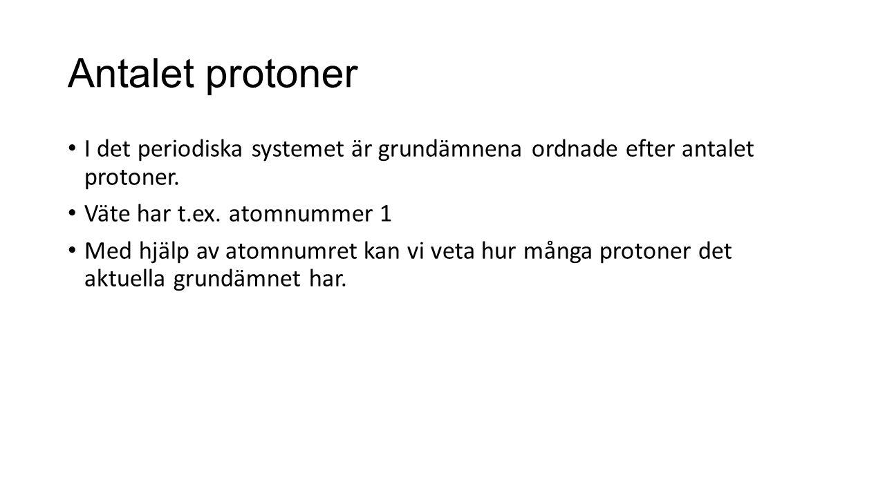 Antalet protoner I det periodiska systemet är grundämnena ordnade efter antalet protoner. Väte har t.ex. atomnummer 1 Med hjälp av atomnumret kan vi v