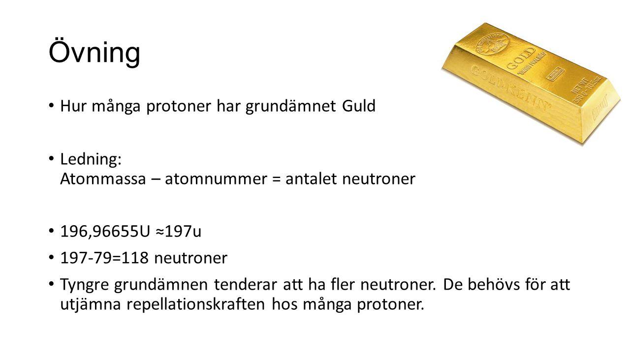 Övning Hur många protoner har grundämnet Guld Ledning: Atommassa – atomnummer = antalet neutroner 196,96655U ≈197u 197-79=118 neutroner Tyngre grundäm