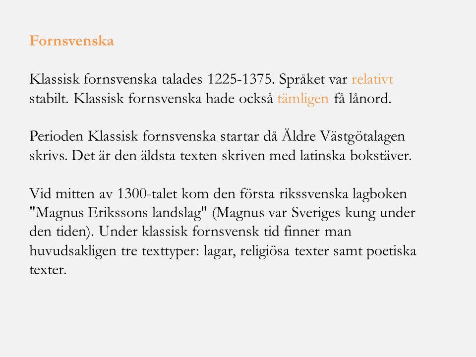 Fornsvenska Klassisk fornsvenska talades 1225-1375. Språket var relativt stabilt. Klassisk fornsvenska hade också tämligen få lånord. Perioden Klassis