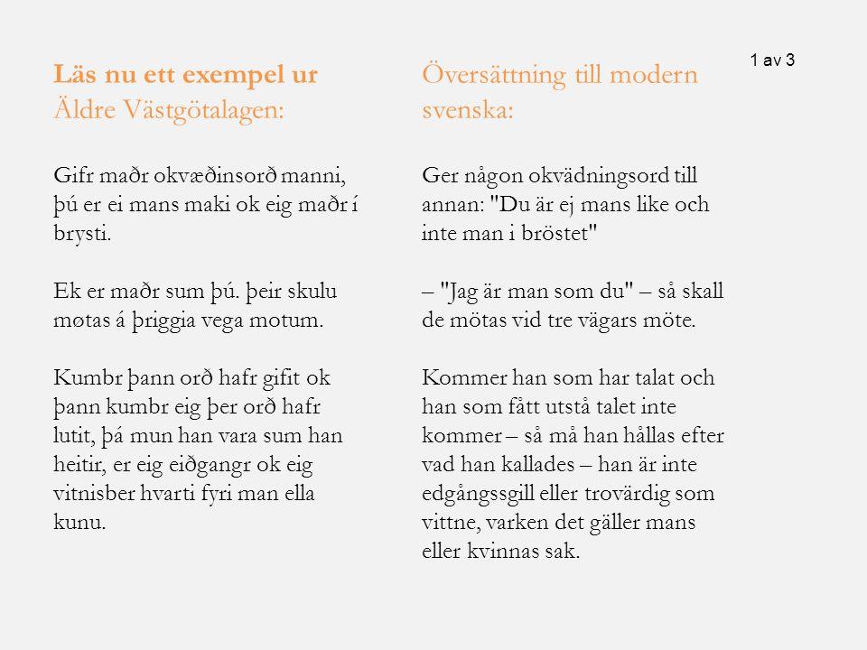 Läs nu ett exempel ur Äldre Västgötalagen: Gifr maðr okvæðinsorð manni, þú er ei mans maki ok eig maðr í brysti. Ek er maðr sum þú. þeir skulu møtas á