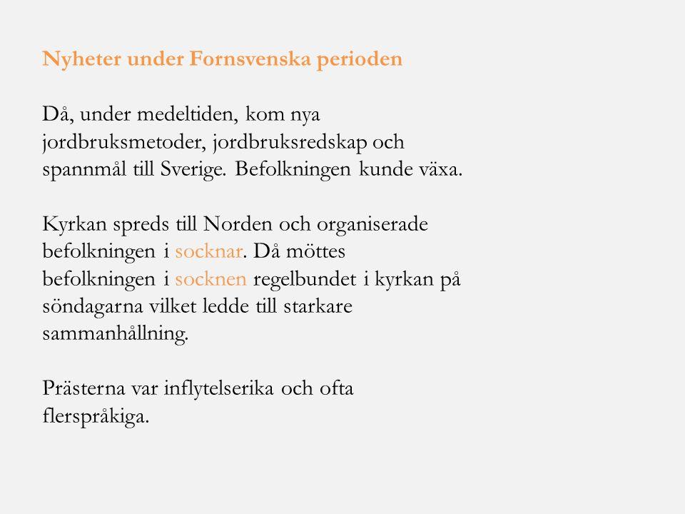 Nyheter under Fornsvenska perioden Då, under medeltiden, kom nya jordbruksmetoder, jordbruksredskap och spannmål till Sverige. Befolkningen kunde växa