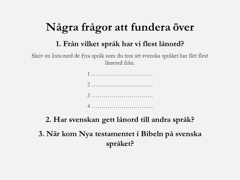 Några frågor att fundera över 1. Från vilket språk har vi flest lånord? Skriv en lista med de fyra språk som du tror att svenska språket har fått fles
